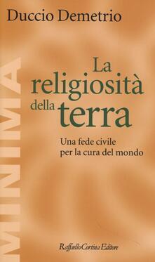 La religiosità della terra. Una fede civile per la cura del mondo - Duccio Demetrio - copertina