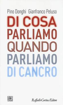 Di cosa parliamo quando parliamo di cancro - Pino Donghi,Gianfranco Peluso - copertina