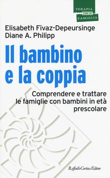 Il bambino e la coppia. Comprendere e trattare le famiglie con bambini in età prescolare - Elisabeth Fivaz-Depeursinge,Diane A. Philipp - copertina