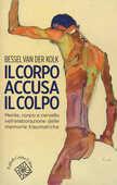 Libro Il corpo accusa il colpo. Mente, corpo e cervello nell'elaborazione delle memorie traumatiche Bessel Van der Kolk