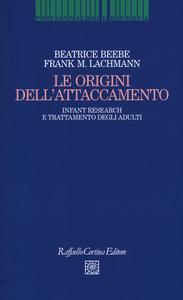 Libro Le origini dell'attaccamento. Infant research e trattamento degli adulti Beatrice Beebe , Frank M. Lachmann