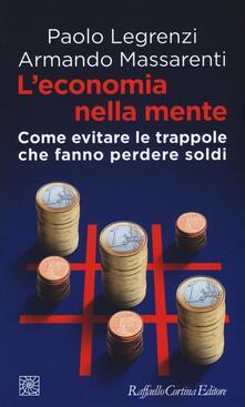 L' economia nella mente. Come evitare le trappole che fanno perdere soldi - Paolo Legrenzi,Armando Massarenti - copertina