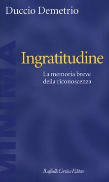 Ingratitudine. La memoria breve della riconoscenza - Duccio Demetrio - copertina