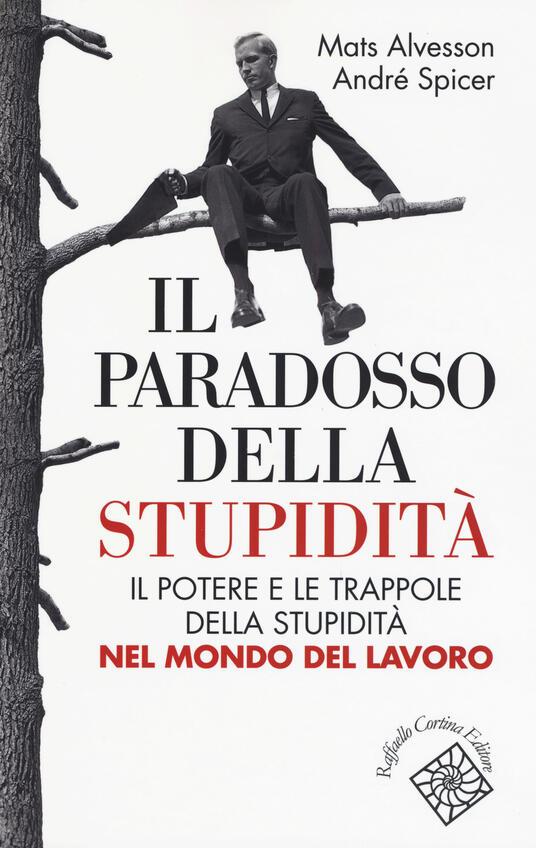 Il paradosso della stupidità. Il potere e le trappole della stupidità nel mondo del lavoro - Mats Alvesson,André Spicer - copertina