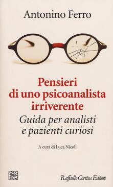Pensieri di uno psicoanalista irriverente. Guida per analisti e pazienti curiosi - Antonino Ferro - copertina