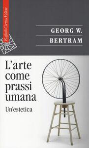 Libro L' arte come prassi umana. Un'estetica Georg W. Bertram
