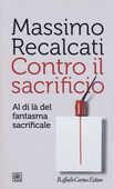 Libro Contro il sacrificio. Al di là del fantasma sacrificale Massimo Recalcati