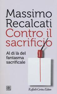 Contro il sacrificio. Al di là del fantasma sacrificale - Massimo Recalcati - copertina