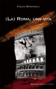 (La) Roma, una vita. Note in margine a un lungo viaggio nell'urbe