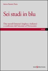 Sei studi in blu. Due mondi letterari (inglese e italiano) a confronto dal Seicento al Novecento - Anton Ranieri Parra - copertina