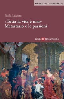 «Tutta la vita è mar». Metastasio e le passioni - Paola Luciani - copertina