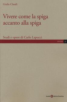 Vivere come la spiga accanto alla spiga. Studi e opere di Carlo Lapucci - Giulia Claudi - copertina
