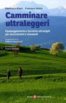 Camminare ultraleggeri. Equipaggiamento e tecniche ultralight per escursionisti e viandanti - Gianfranco Bracci,Francesco Saliola - copertina