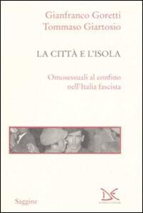 La città e l'isola. Omosessuali al confino nell'Italia fascista - Gianfranco Goretti,Tommaso Giartosio - copertina