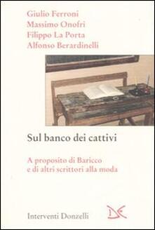 Sul banco dei cattivi. A proposito di Baricco e di altri scrittori alla moda - Alfonso Berardinelli,Giulio Ferroni - copertina