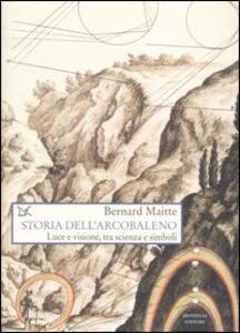 Libro Storia dell'arcobaleno. Luce e visione, tra scienza e simboli Bernard Maitte