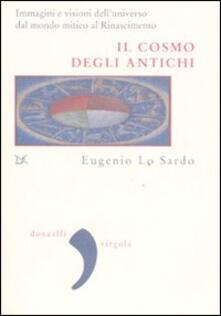 Il cosmo degli antichi. Immagini e visioni dell'universo dal mondo mitico al Rinascimento - Eugenio Lo Sardo - copertina