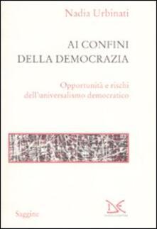 Ai confini della democrazia. Opportunità e rischi dell'universalismo democratico - Nadia Urbinati - copertina