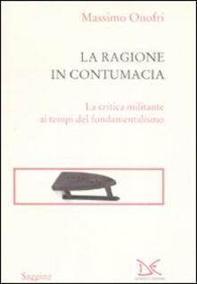 La ragione in contumacia. La critica militante ai tempi del fondamentalismo - Massimo Onofri - copertina