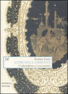 Lumi dall'Oriente. L'orientalismo e i suoi nemici - Robert Irwin - copertina
