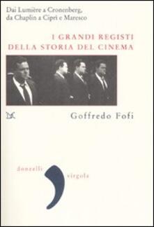 I grandi registi della storia del cinema. Dai Lumière a Cronenberg, da Chaplin a Ciprì e Maresco - Goffredo Fofi - copertina