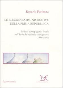 Le elezioni amministrative della prima Repubblica. Politica e propaganda locale nell'Italia del secondo dopoguerra (1946-1956) - Rosario Forlenza - copertina