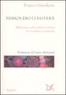 Nessun Dio ci salverà. Riflessioni sulla sinistra italiana tra sconfitta e speranza - Franco Giordano - copertina