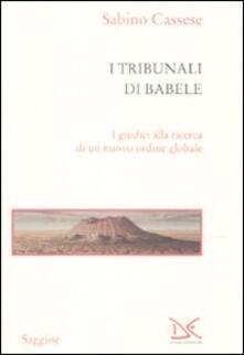 I tribunali di Babele. I giudici alla ricerca di un nuovo ordine globale - Sabino Cassese - copertina