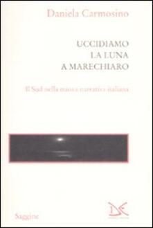 Uccidiamo la luna a Marechiaro. Il sud nella nuova narrativa italiana - Daniela Carmosino - copertina