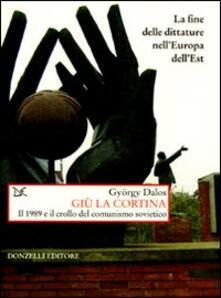 Giù la cortina. Il 1989 e il crollo del comunismo sovietico - György Dalos - copertina