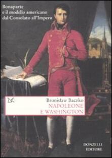 Napoleone e Washington. Bonaparte e il modello americano dal Consolato all'Impero - Bronislaw Baczko - copertina