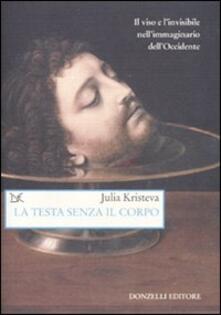 La testa senza il corpo. Il viso e l'invisibile nell'immaginario dell'Occidente - Julia Kristeva - copertina