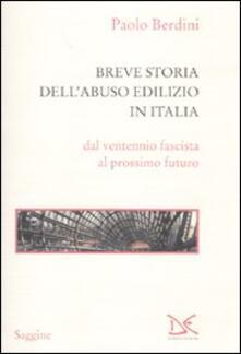 Breve storia dell'abuso edilizio in Italia dal ventennio fascista al prossimo futuro - Paolo Berdini - copertina