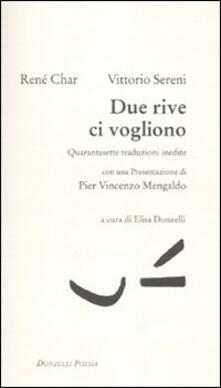 Due rive ci vogliono. Quarantasette traduzioni inedite. Testo francese a fronte - René Char,Vittorio Sereni - copertina