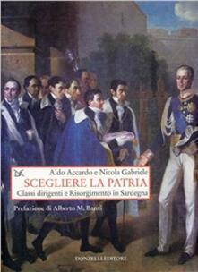 Scegliere la patria. Classi dirigenti e risorgimento in Sardegna - Aldo Accardo,Nicola Gabriele - copertina