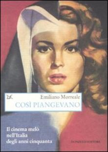 Così piangevano. Il cinema melò nell'Italia degli anni Cinquanta - Emiliano Morreale - copertina