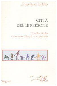 La città delle persone. L'Emilia,l'Italia e una nuova idea di buon governo