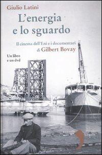 L' energia e lo sguardo. Il cinema dell'Eni e i documentari di Gilbert Bovay. Con DVD