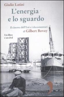 L' energia e lo sguardo. Il cinema dell'Eni e i documentari di Gilbert Bovay. Con DVD - Giulio Latini - copertina
