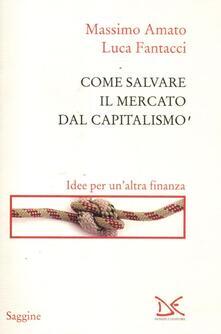 Come salvare il mercato dal capitalismo. Idee per un'altra finanza - Massimo Amato,Luca Fantacci - copertina