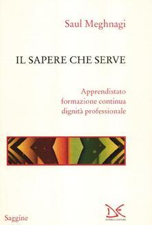 Il sapere che serve. Apprendistato, formazione continua, dignità professionale - Saul Meghnagi - copertina