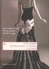 Libro Storia della moda a Roma. Sarti, culture e stili di una capitale dal 1871 a oggi Cinzia Capalbo