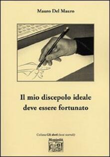 Il mio discepolo ideale deve essere fortunato - Mauro Del Mauro - copertina