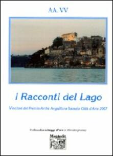 I racconti del lago vincitori del Premio Archè di Anguillara Sabazia città d'arte 2007 - copertina