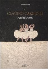 Claudio Cargiolli. Attimi eterni. Catalogo della mostra (Antella, 1-15 giugno)