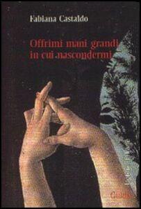 Libro Offrimi mani grandi in cui nascondermi Fabiana Castaldo