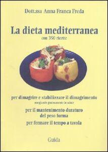 Libro La dieta mediterranea. (Con 350 ricette) per dimagrire e stabilizzare il dimagrimento, per il mantenimento duraturo del peso forma, per fermare il tempo a tavola Anna Franca Freda
