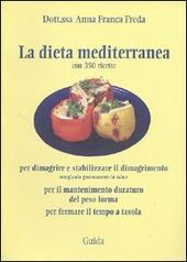 La dieta mediterranea. (Con 350 ricette) per dimagrire e stabilizzare il dimagrimento, per il mantenimento duraturo del peso forma, per fermare il tempo a tavola