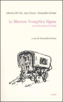 La missione evangelica zigana. Una minoranza italiana - Liberato De Vita,Luca Frezza,Alessandro Iovino - copertina