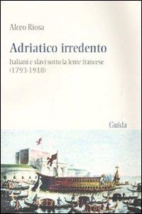 Adriatico irredento. Italiani e slavi sotto la lente francese (1793-1918) - Riosa Alceo - wuz.it